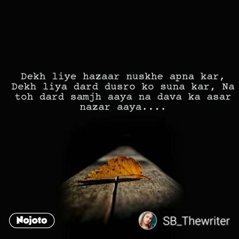 Dekh liye hazaar nuskhe apna kar, Dekh liya dard dusro ko suna kar, Na toh dard samjh aaya na dava ka asar nazar aaya.... #NojotoQuote