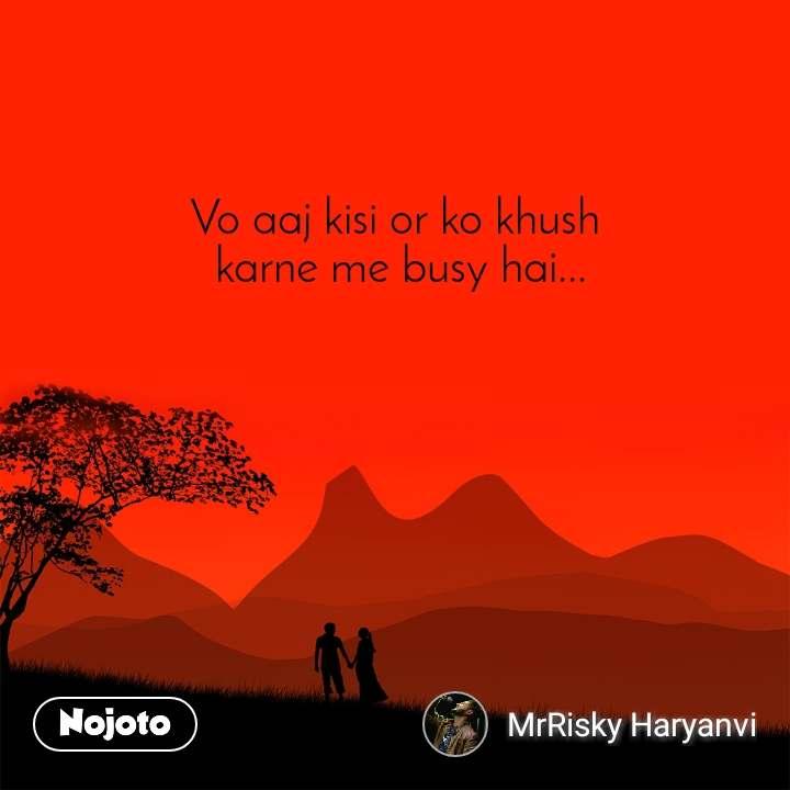 Vo aaj kisi or ko khush  karne me busy hai...