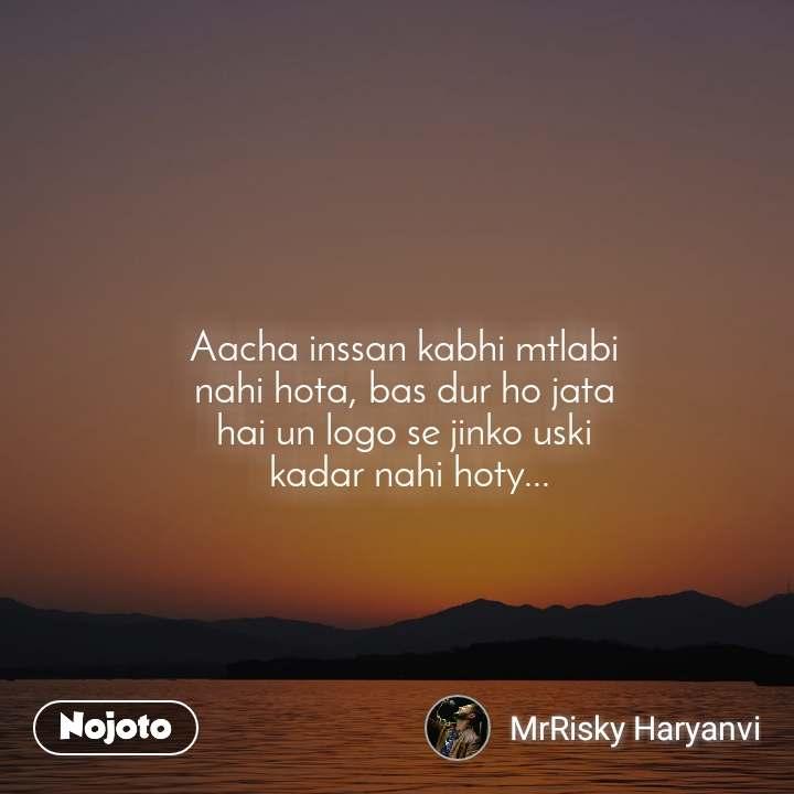 Aacha inssan kabhi mtlabi  nahi hota, bas dur ho jata  hai un logo se jinko uski  kadar nahi hoty...