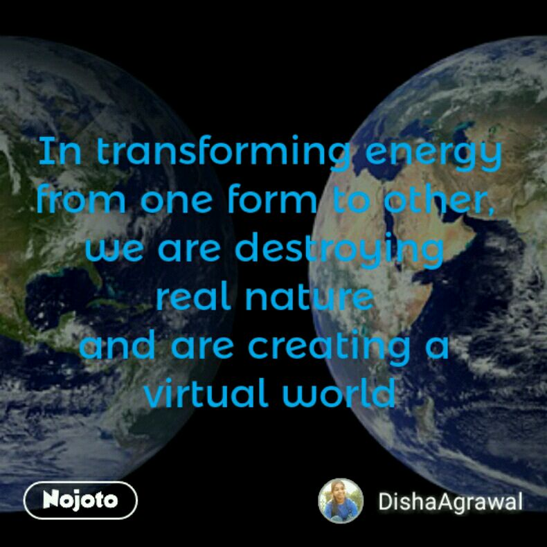 In transforming energy from one form to other,  we are destroying  real nature  and are creating a  virtual world