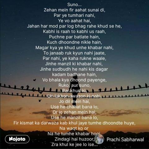 Suno... Zehan mein fir aahat sunai di, Par ye tumhari nahi, Ye vo aahat hai, Jahan har mod par log bhag rahe khud se he, Kabhi is raah to kabhi us raah, Puchne par batlate hain, Kuch dhoondne nikle hain, Magar kya ye khud unhe khabar nahi, To janaab ruk kyun nahi jaate, Par nahi, ye kaha rukne waale, Jinhe manzil ki khabar nahi,  Jinhe sudbudh he nahi kis dagar  kadam badhane hain, Vo bhala kya dhoond payenge, Ruko, aur suno, Par khud ki, Un lakhon awazon ki nahi, Jo dil mein hai, Use he chahat bana lo, Or jo zehan mein hai, Use he manzil bana lo, Fir kismat ka darwaza kab khul jaye tumhe dhoondte huye, Na waqt ko or  Na he tumhe khabar hogi, Zindagi hai huzoor, Zra khul ke jee lo ise... #NojotoQuote