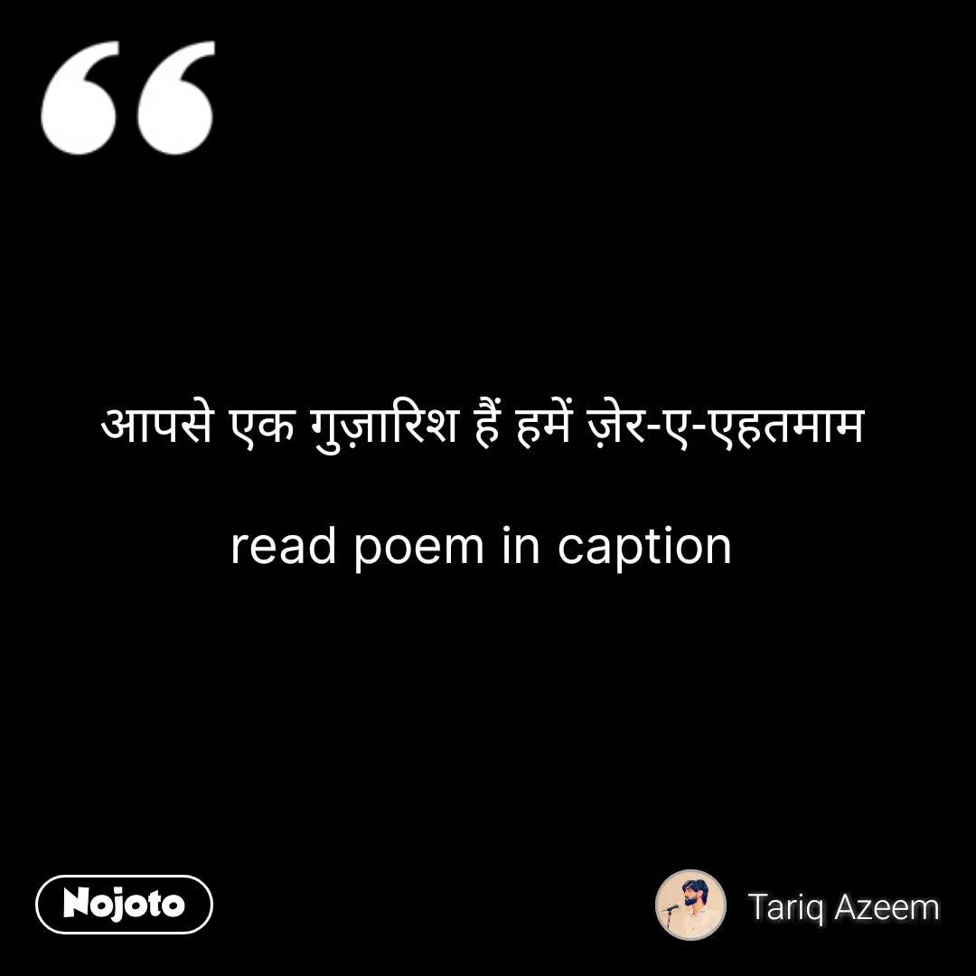 आपसे एक गुज़ारिश हैं हमें ज़ेर-ए-एहतमाम  read poem in caption #NojotoQuote