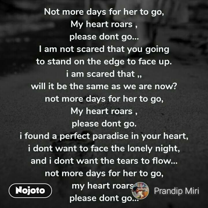 Not more days for her to go, My heart roars , please dont go... I am not scared that you going to stand on the edge to face up. i am scared that ,, will it be the same as we are now? not more days for her to go, My heart roars , please dont go. i found a perfect paradise in your heart, i dont want to face the lonely night, and i dont want the tears to flow... not more days for her to go, my heart roars, please dont go...