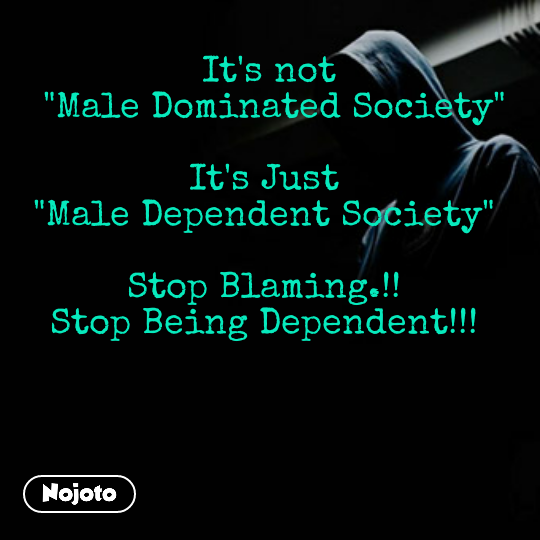 """It's not  """"Male Dominated Society""""  It's Just  """"Male Dependent Society""""   Stop Blaming.!!  Stop Being Dependent!!!"""