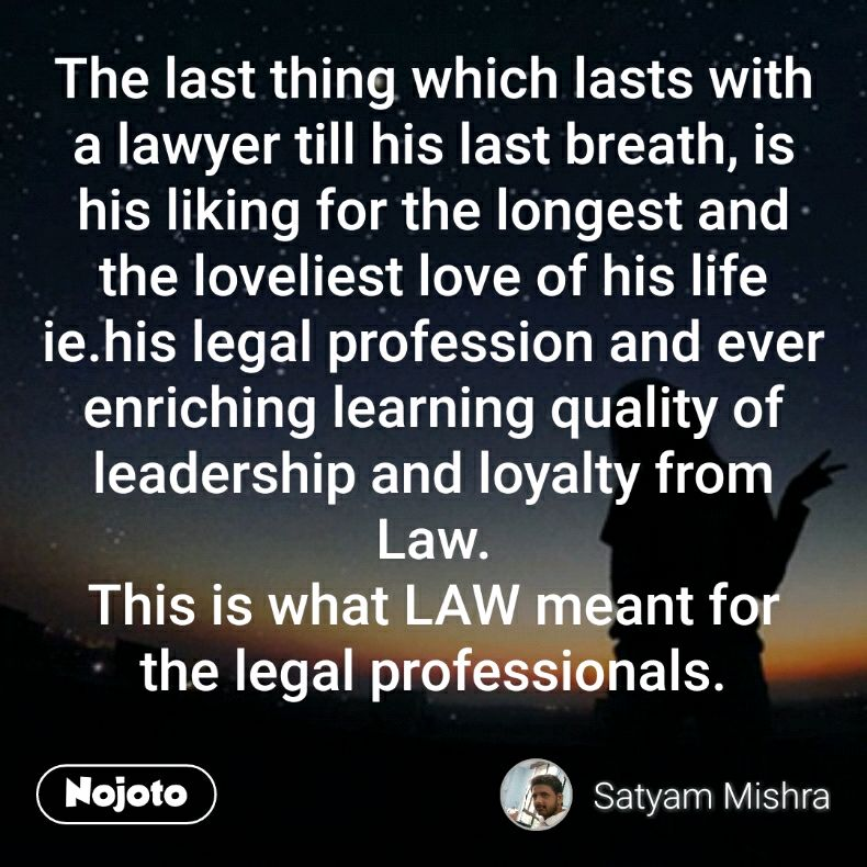 The last thing which lasts with a lawyer till his last breath, is his liking for the longest and the loveliest love of his life ie.his legal profession and ever enriching learning quality of leadership and loyalty from Law. This is what LAW meant for the legal professionals.