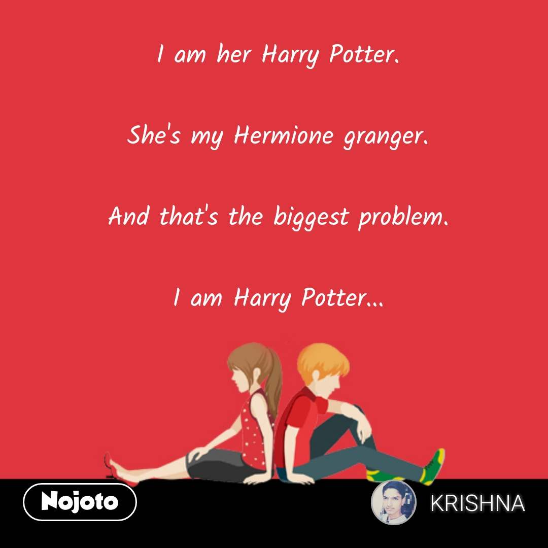 I am her Harry Potter.       ‎       ‎She's my Hermione granger.       ‎       ‎And that's the biggest problem.       ‎       ‎I am Harry Potter...