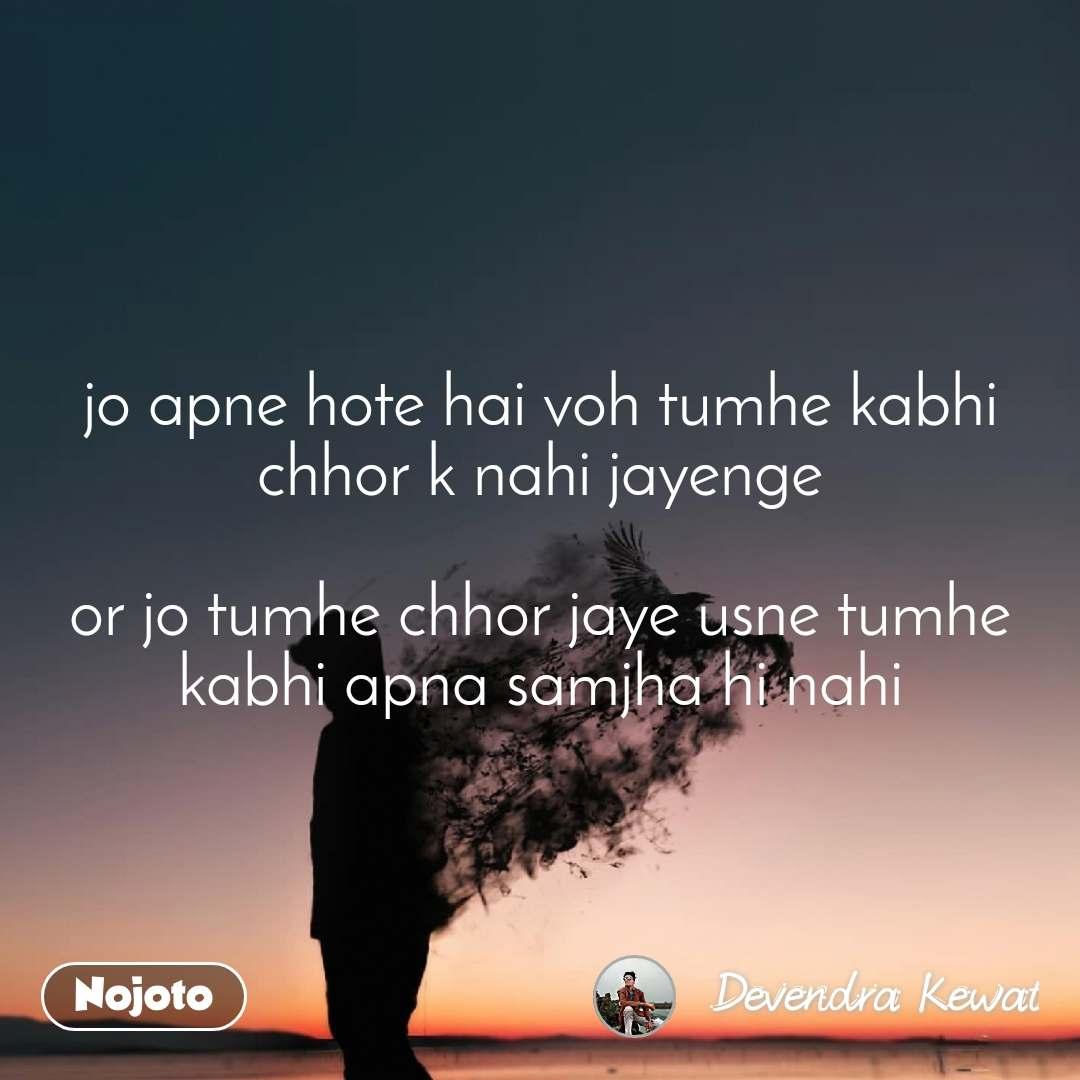jo apne hote hai voh tumhe kabhi chhor k nahi jayenge  or jo tumhe chhor jaye usne tumhe kabhi apna samjha hi nahi