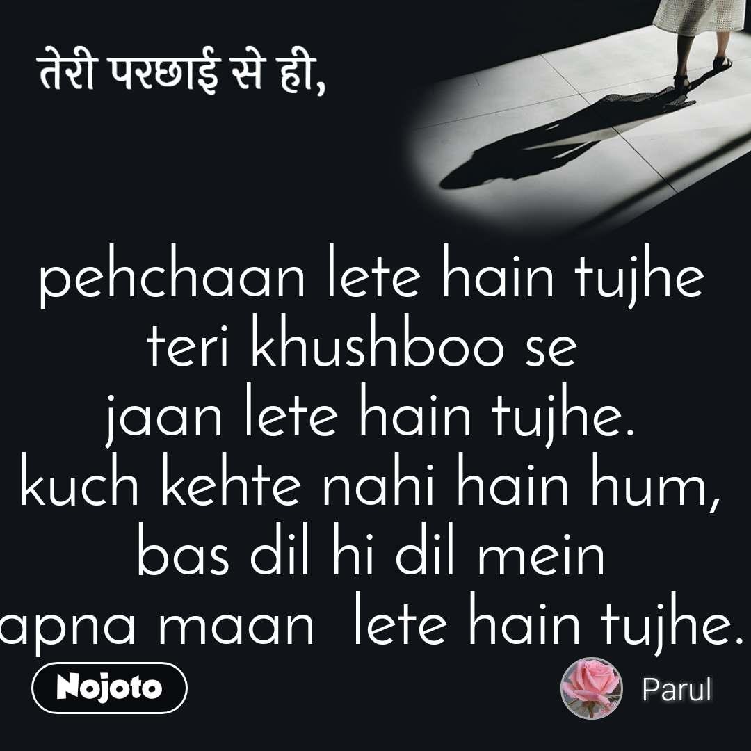 तेरी परछाई से ही, pehchaan lete hain tujhe teri khushboo se  jaan lete hain tujhe. kuch kehte nahi hain hum, bas dil hi dil mein apna maan  lete hain tujhe.