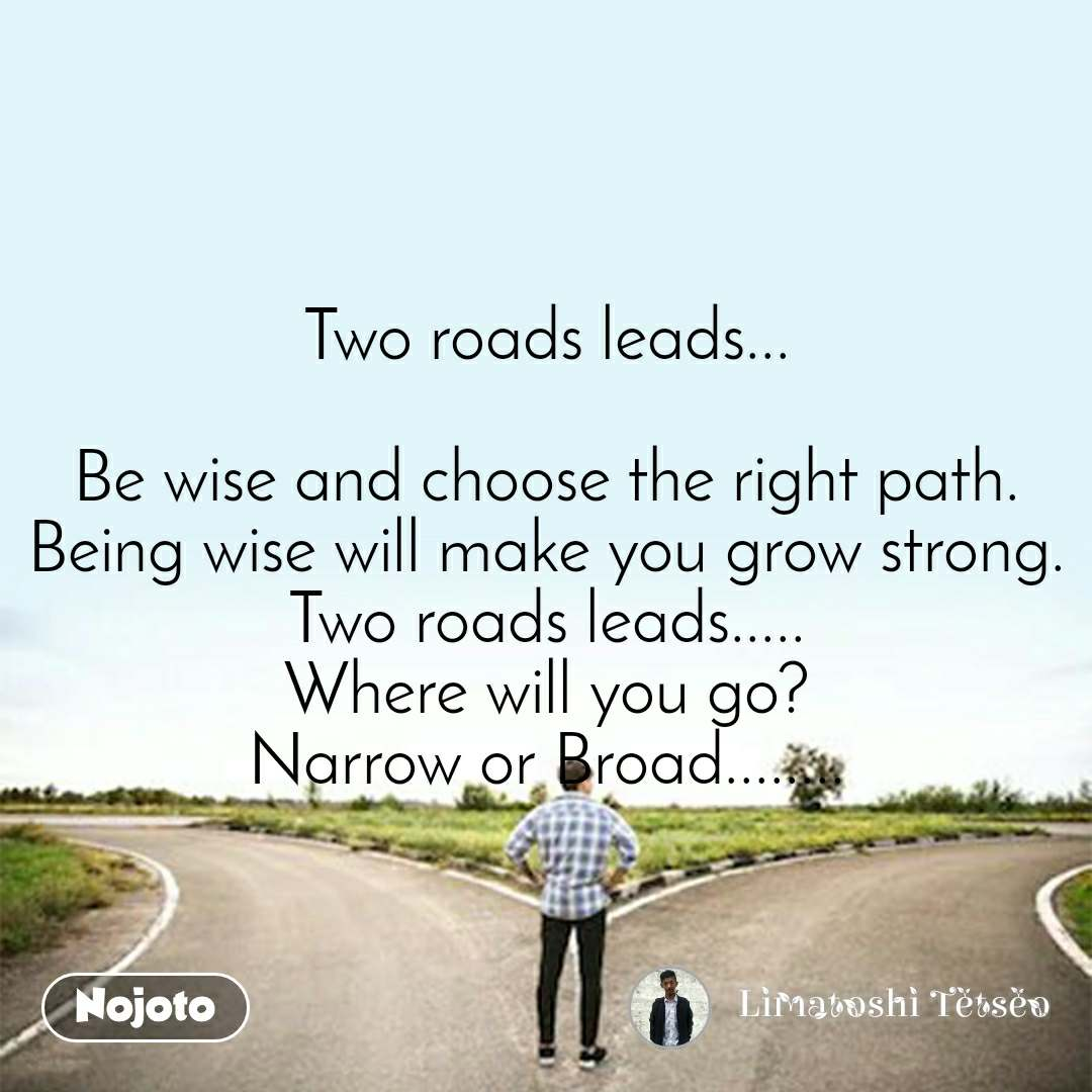 Two roads leads...  Be wise and choose the right path. Being wise will make you grow strong. Two roads leads..... Where will you go? Narrow or Broad........