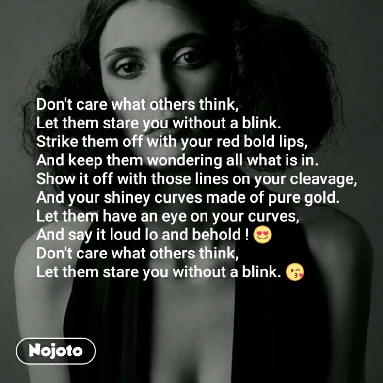 Don't care what others think, Let them stare you without a blink.  Strike them off with your red bold lips, And keep them wondering all what is in. Show it off with those lines on your cleavage, And your shiney curves made of pure gold. Let them have an eye on your curves, And say it loud lo and behold ! 😍 Don't care what others think, Let them stare you without a blink. 😘
