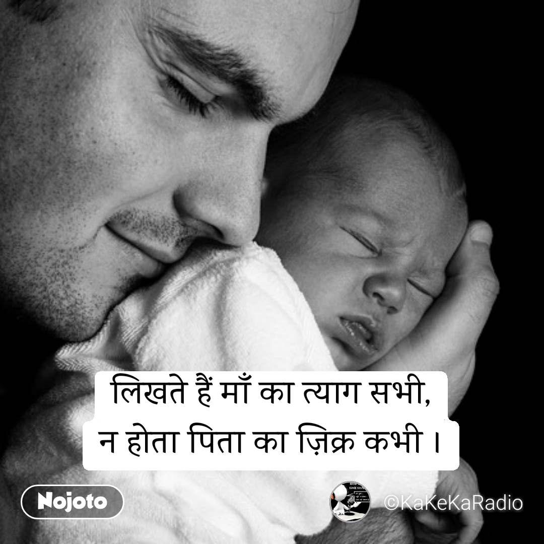 लिखते हैं माँ का त्याग सभी, न होता पिता का ज़िक्र कभी ।