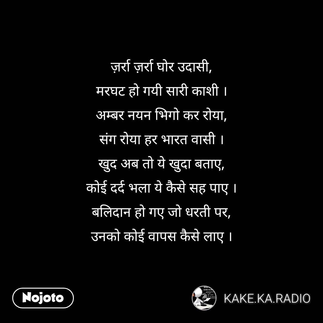 ज़र्रा ज़र्रा घोर उदासी, मरघट हो गयी सारी काशी । अम्बर नयन भिगो कर रोया, संग रोया हर भारत वासी । खुद अब तो ये खुदा बताए, कोई दर्द भला ये कैसे सह पाए । बलिदान हो गए जो धरती पर, उनको कोई वापस कैसे लाए ।  #NojotoQuote