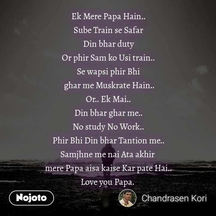Ek Mere Papa Hain.. Sube Train se Safar Din bhar duty Or phir Sam ko Usi train.. Se wapsi phir Bhi  ghar me Muskrate Hain.. Or.. Ek Mai.. Din bhar ghar me.. No study No Work.. Phir Bhi Din bhar Tantion me.. Samjhne me nai Ata akhir  mere Papa aisa kaise Kar pate Hai.. Love you Papa.