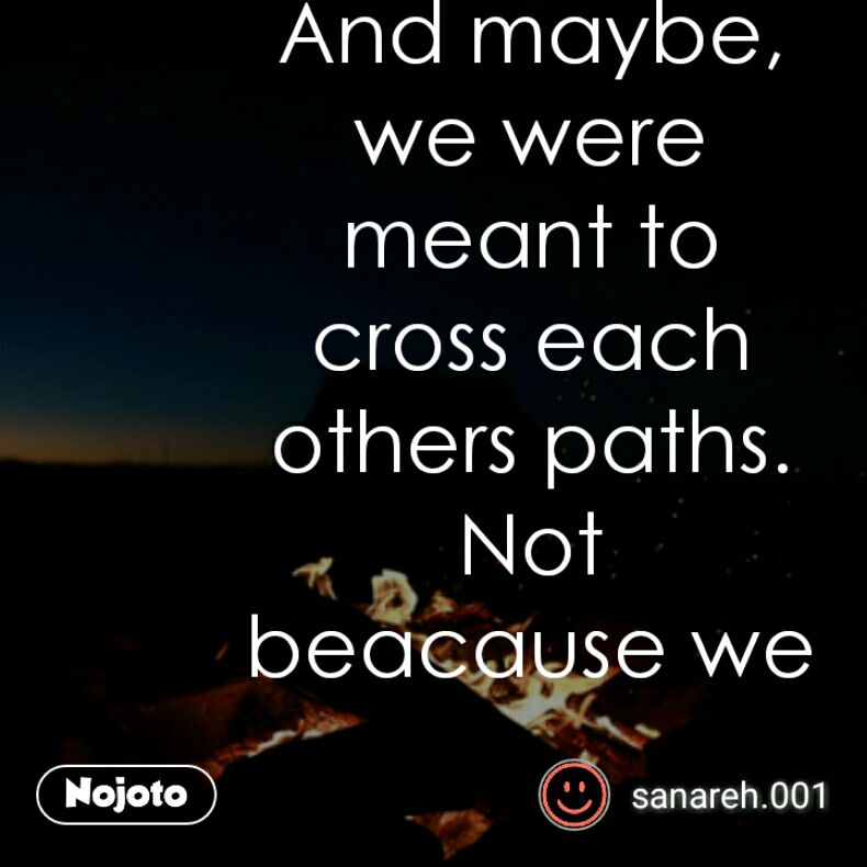 And Maybe We Were Meant To Cross Each Others Paths Not Beacause