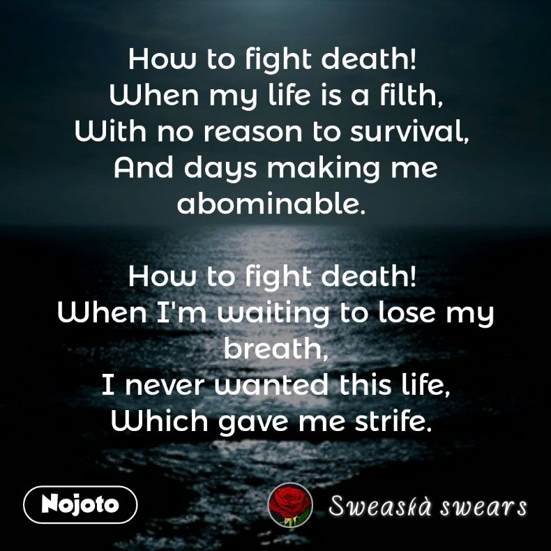 How to fight death!  When my life is a filth, With no reason to survival,  And days making me abominable.   How to fight death!  When I'm waiting to lose my breath, I never wanted this life, Which gave me strife.