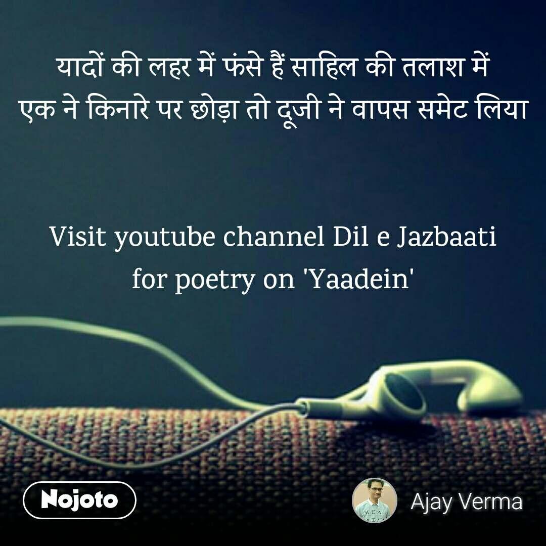 यादों की लहर में फंसे हैं साहिल की तलाश में एक ने किनारे पर छोड़ा तो दूजी ने वापस समेट लिया   Visit youtube channel Dil e Jazbaati for poetry on 'Yaadein'
