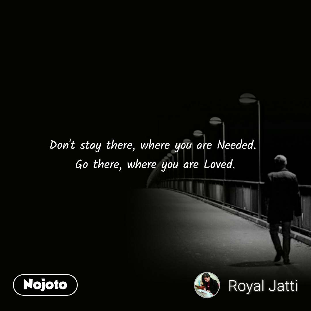 Don't stay there, where you are Needed.  Go there, where you are Loved. #NojotoQuote