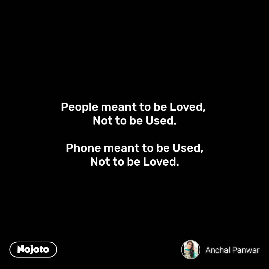 People meant to be Loved,  Not to be Used.  Phone meant to be Used, Not to be Loved.