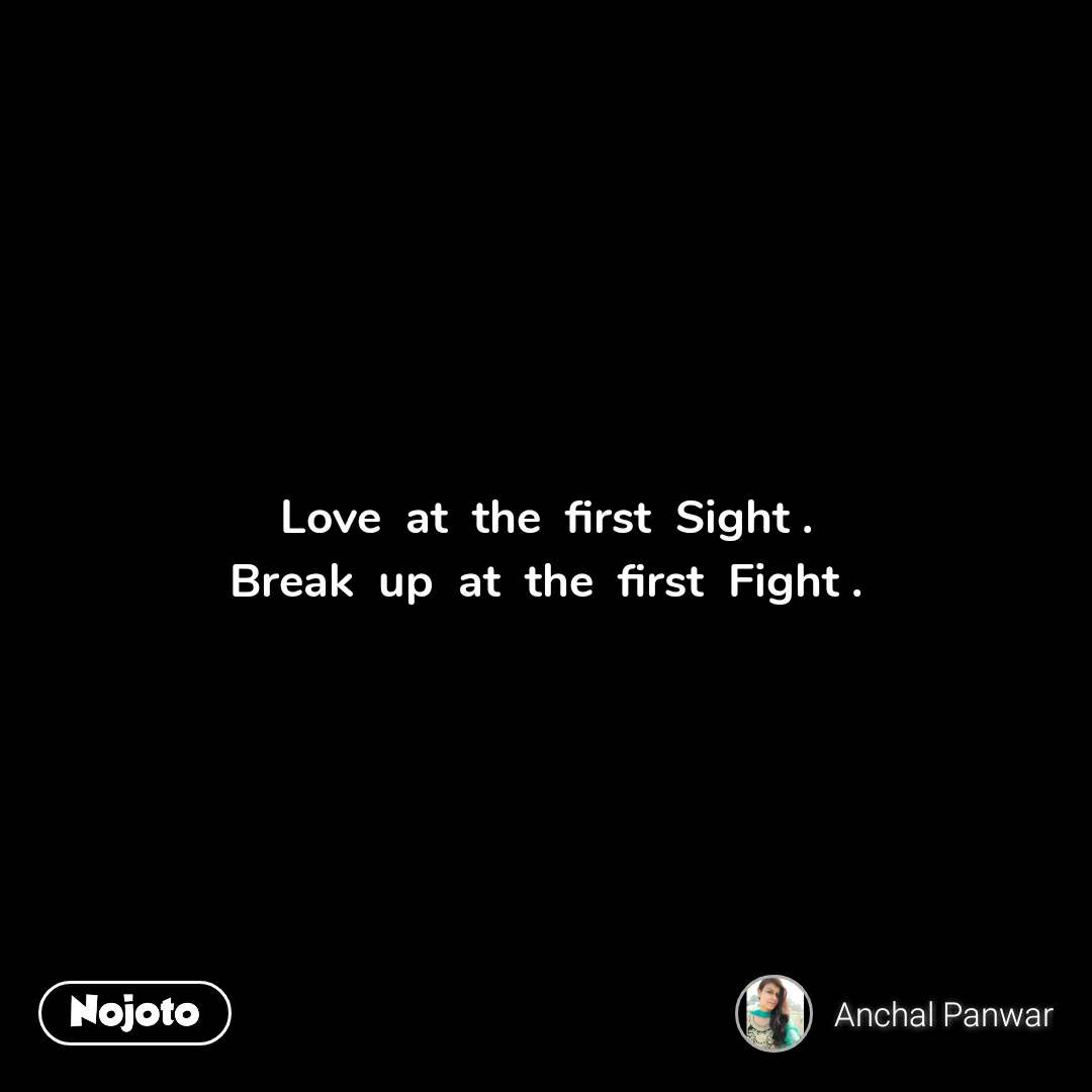 Love  at  the  first  Sight . Break  up  at  the  first  Fight .