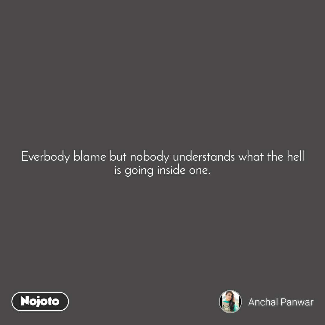 Everbody blame but nobody understands what the hell is going inside one.