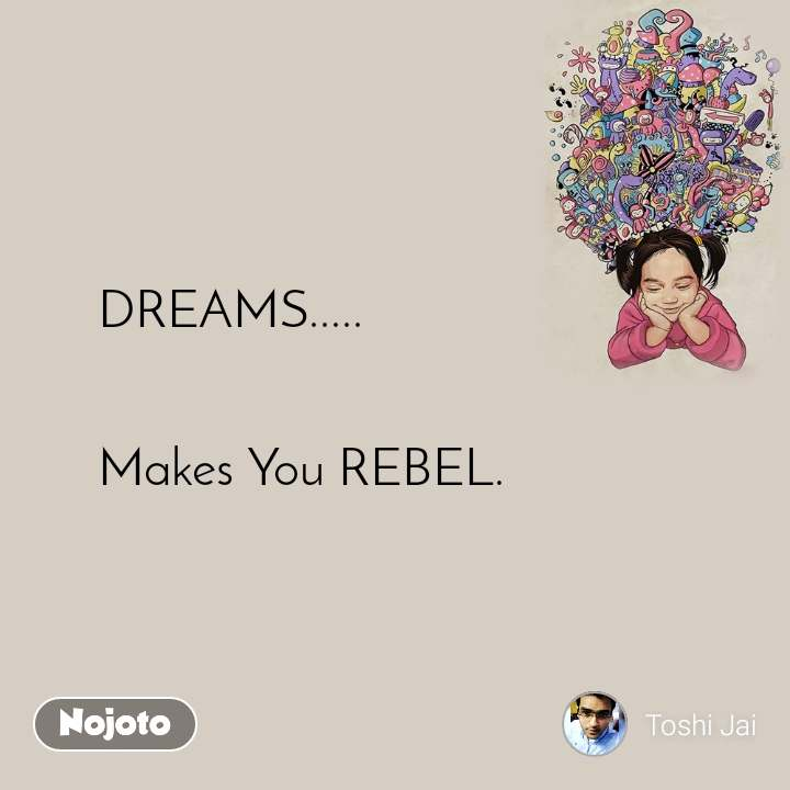 DREAMS.....   Makes You REBEL.