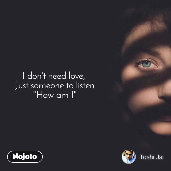 """I don't need love,  Just someone to listen """"How am I"""""""