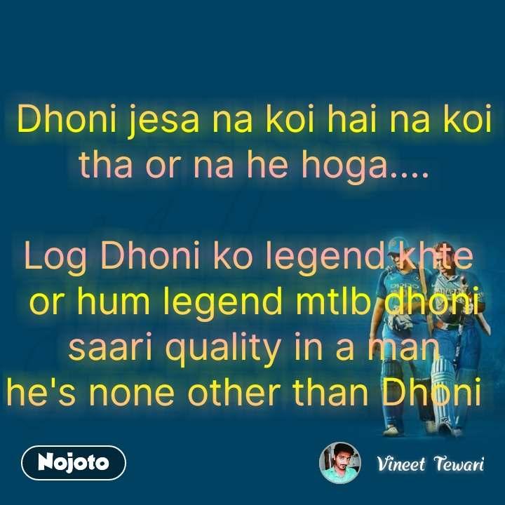Dhoni jesa na koi hai na koi tha or na he hoga....  Log Dhoni ko legend khte  or hum legend mtlb dhoni saari quality in a man he's none other than Dhoni