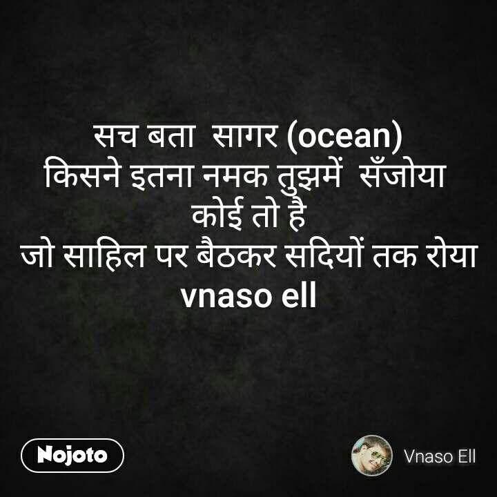 सच बता  सागर (ocean) किसने इतना नमक तुझमें  सँजोया  कोई तो है  जो साहिल पर बैठकर सदियों तक रोया  vnaso ell