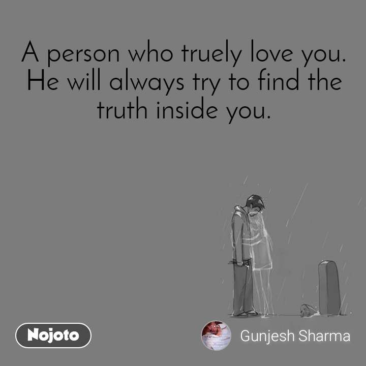 A person who truely love you. He will always try to find the truth inside you.