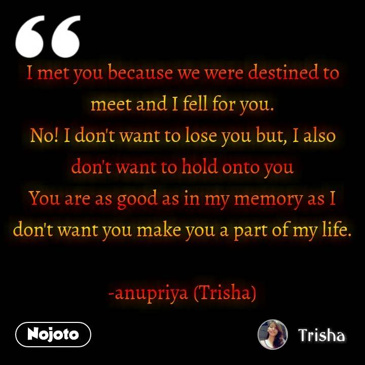I met you because we were destined to meet and I fell for you. No! I don't want to lose you but, I also don't want to hold onto you You are as good as in my memory as I don't want you make you a part of my life.  -anupriya (Trisha) #NojotoQuote