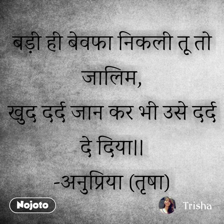 Hindi SMS shayari  बड़ी ही बेवफा निकली तू तो जालिम, खुद दर्द जान कर भी उसे दर्द दे दिया।। -अनुप्रिया (तृषा) #NojotoQuote