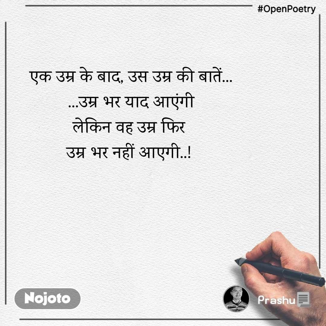 #OpenPoetry एक उम्र के बाद, उस उम्र की बातें...  ...उम्र भर याद आएंगी  लेकिन वह उम्र फिर  उम्र भर नहीं आएगी..!