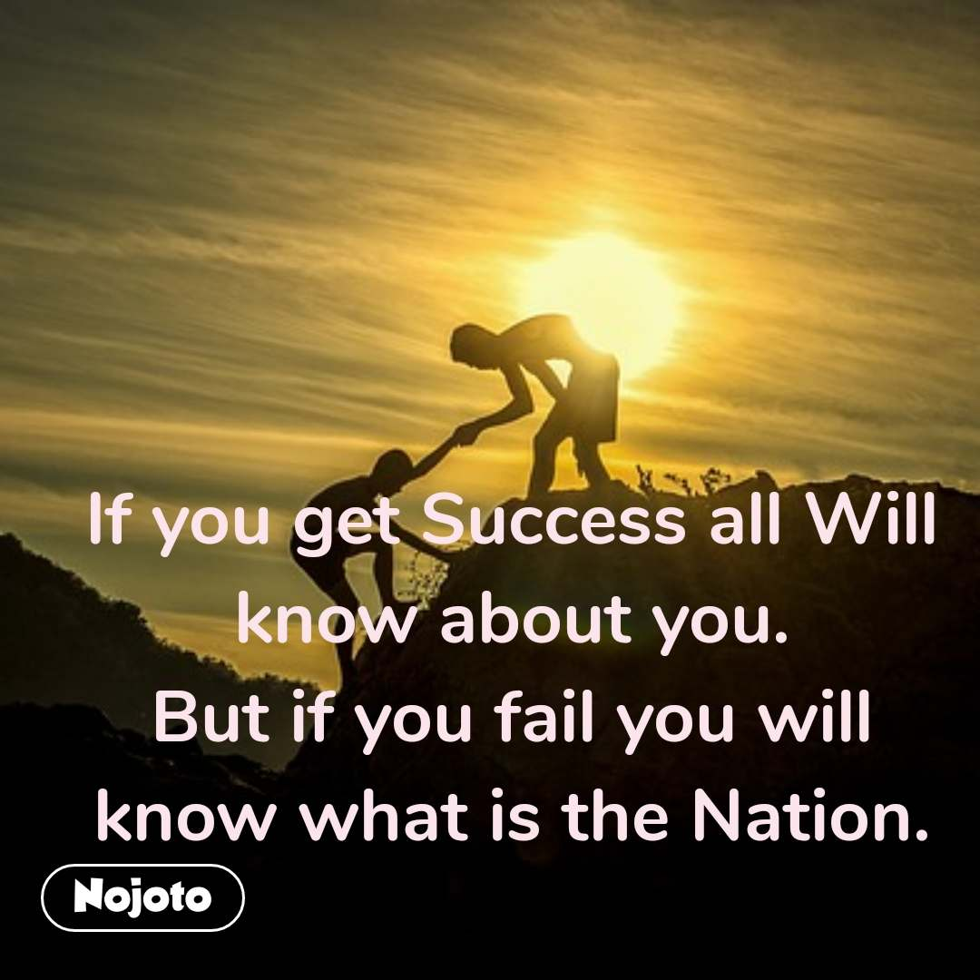 If you get Success all Will know about you. But if you fail you will know what is the Nation.