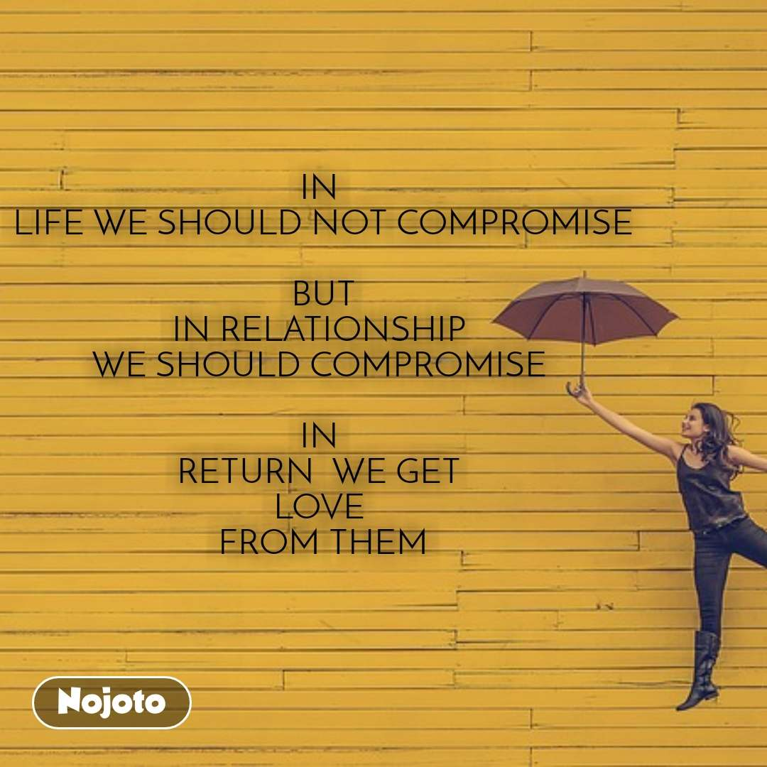 IN  LIFE WE SHOULD NOT COMPROMISE   BUT  IN RELATIONSHIP  WE SHOULD COMPROMISE   IN  RETURN  WE GET  LOVE  FROM THEM