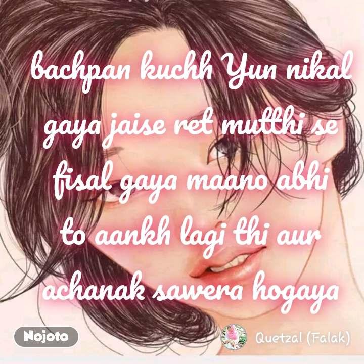 bachpan kuchh Yun nikal gaya jaise ret mutthi se fisal gaya maano abhi to aankh lagi thi aur achanak sawera hogaya