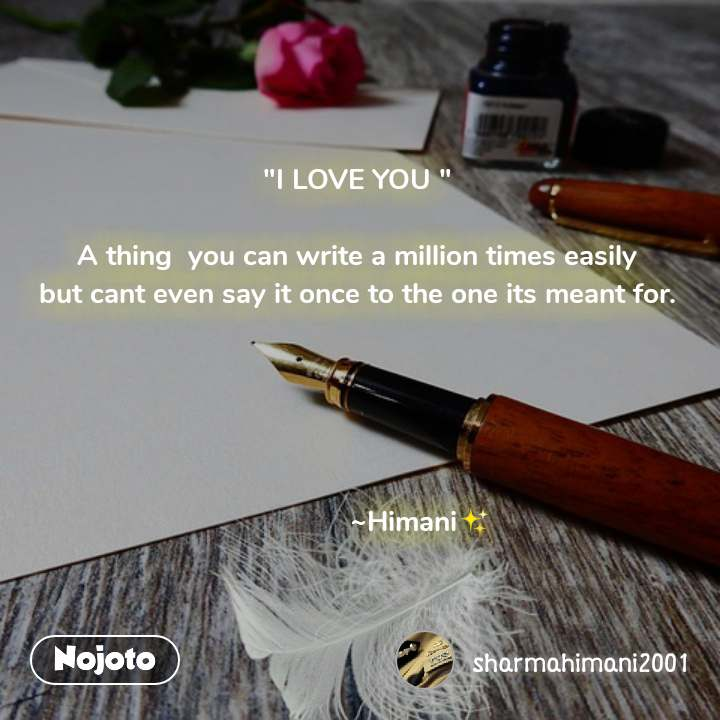 """""""I LOVE YOU """"  A thing  you can write a million times easily but cant even say it once to the one its meant for.                      ~Himani✨"""