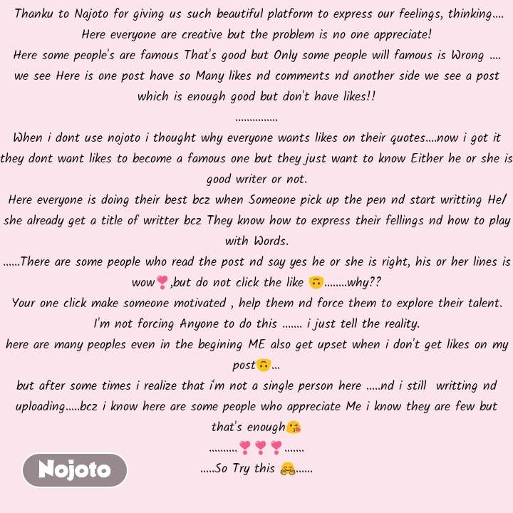 Thanku to Najoto for giving us such beautiful platform to express our feelings, thinking.... Here everyone are creative but the problem is no one appreciate! Here some people's are famous That's good but Only some people will famous is Wrong .... we see Here is one post have so Many likes nd comments nd another side we see a post which is enough good but don't have likes!! ............... When i dont use nojoto i thought why everyone wants likes on their quotes....now i got it they dont want likes to become a famous one but they just want to know Either he or she is good writer or not. Here everyone is doing their best bcz when Someone pick up the pen nd start writting He/she already get a title of writter bcz They know how to express their fellings nd how to play with Words. ......There are some people who read the post nd say yes he or she is right, his or her lines is wow❣️,but do not click the like 🙃........why?? Your one click make someone motivated , help them nd force them to explore their talent. I'm not forcing Anyone to do this ....... i just tell the reality. here are many peoples even in the begining ME also get upset when i don't get likes on my post🙃... but after some times i realize that i'm not a single person here .....nd i still  writting nd uploading.....bcz i know here are some people who appreciate Me i know they are few but that's enough😘 ..........❣️❣️❣️....... .....So Try this 🤗......