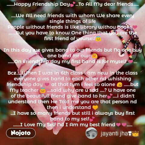........Happy Friendship Day💕...To All My dear friends......  .....We All need friends with whom We share every single things of life People without friends is like library withou books❤ ........But you have to know One thing that you are the first friend of yourself😇  In this day we gives band to our friends but No one buy one band for own😅 .......On Friendship day my first band is for myself ❤....  Bcz......When I was in 6th class i am new in the class everyone gives band to each other nd whishing friendship day ❤ at that tym i feel so alone 😞 .......but My teacher 😇 ....said why are u sad .....? U have one of the beautifull friend give band to her💕.....i didn't understand then He Told me you are that person nd then i understand 💛 ...I have so many friends but still i always buy first band to my self💕 ........I Love My Self Nd I Am my best friend❤❤......