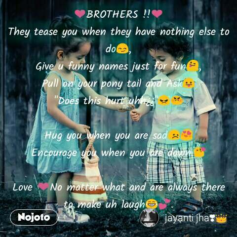 "❤BROTHERS !!❤ They tease you when they have nothing else to do😏, Give u funny names just for fun😜, Pull on your pony tail and Ask😛 ""Does this hurt uhh¿¿""😠😡  Hug you when you are sad😞😍 Encourage you when you are down.😘  Love ❤No matter what and are always there to make uh laugh😂💕."