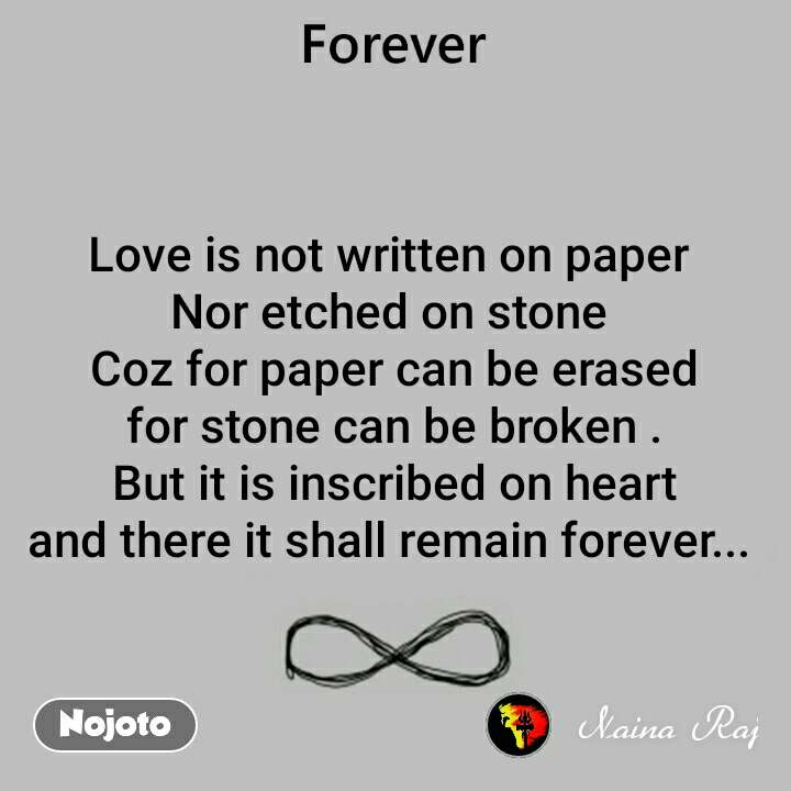 Love is not written on paper  Nor etched on stone  Coz for paper can be erased for stone can be broken . But it is inscribed on heart and there it shall remain forever...