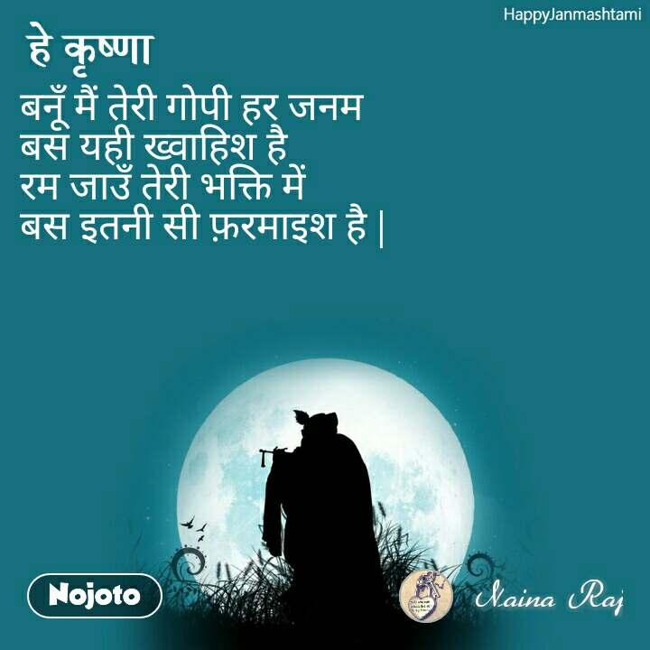 Happy Janmashtami हे कृष्णा बनूँ मैं तेरी गोपी हर जनम बस यही ख्वाहिश है  रम जाउँ तेरी भक्ति में  बस इतनी सी फ़रमाइश है  