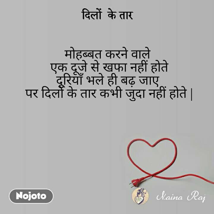 दिलों  के तार मोहब्बत करने वाले  एक दूजे से खफा नहीं होते दूरियाँ भले ही बढ़ जाए  पर दिलों के तार कभी जुदा नहीं होते  