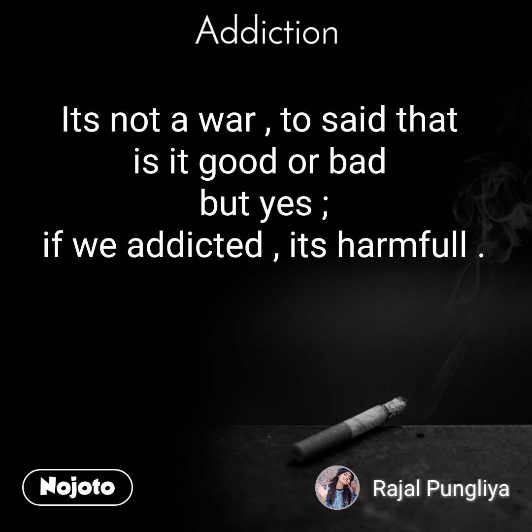 Addiction Its not a war , to said that  is it good or bad  but yes ; if we addicted , its harmfull .