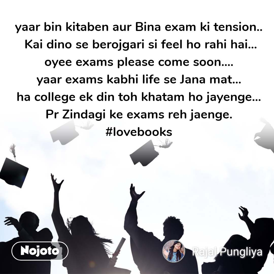 yaar bin kitaben aur Bina exam ki tension..  Kai dino se berojgari si feel ho rahi hai... oyee exams please come soon.... yaar exams kabhi life se Jana mat... ha college ek din toh khatam ho jayenge... Pr Zindagi ke exams reh jaenge. #lovebooks