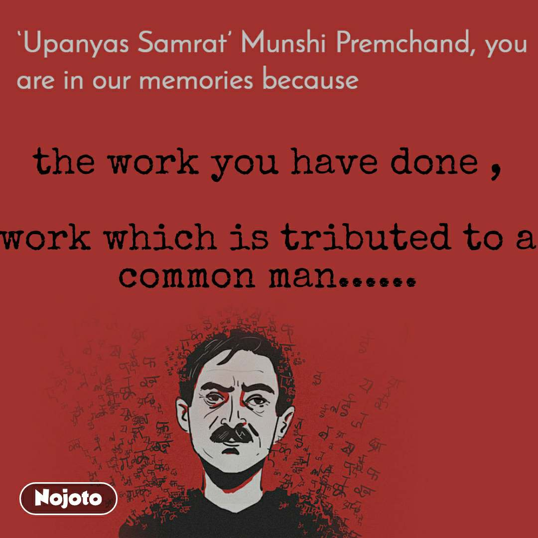 Upanyas samrat munshi Premchand you are in our memories because the work you have done ,   work which is tributed to a common man......