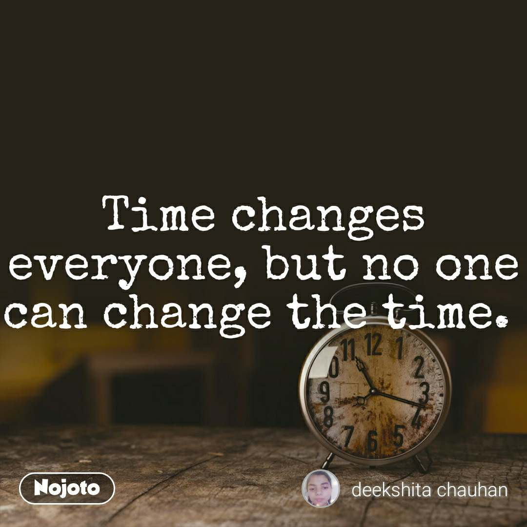 Time changes everyone, but no one can change the time.