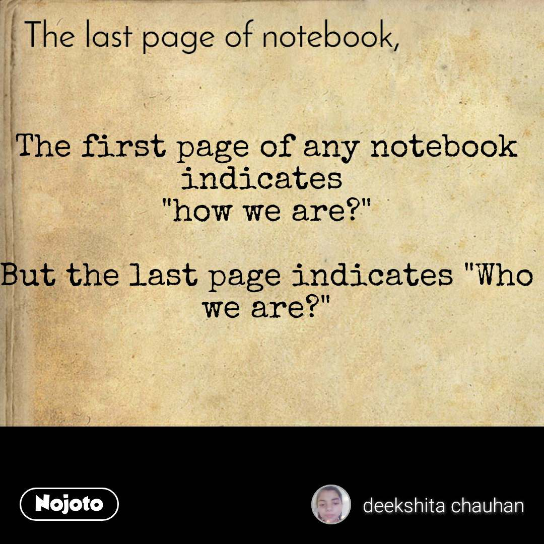 "The last page of notebook The first page of any notebook indicates  ""how we are?""  But the last page indicates ""Who we are?"""