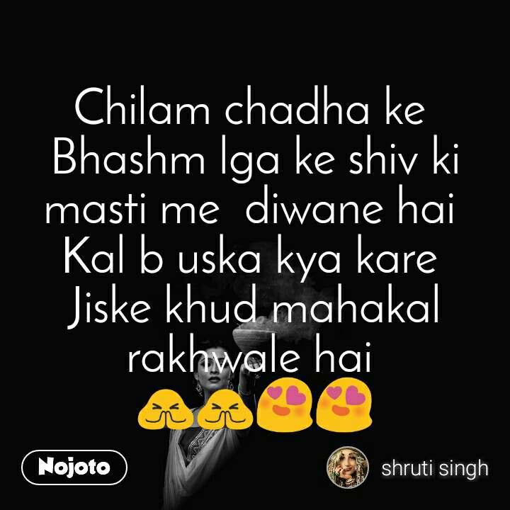 Chilam chadha ke  Bhashm lga ke shiv ki masti me  diwane hai  Kal b uska kya kare  Jiske khud mahakal  rakhwale hai  🙏🙏😍😍