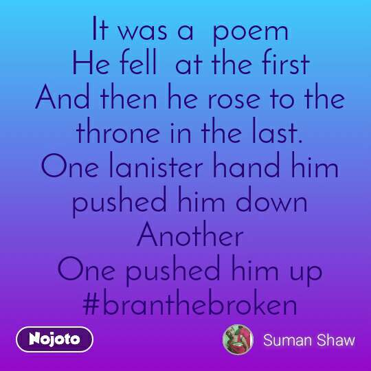 It was a  poem He fell  at the first And then he rose to the throne in the last. One lanister hand him pushed him down Another One pushed him up #branthebroken