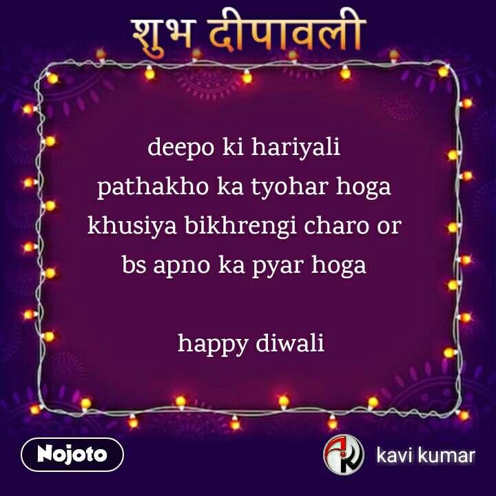 शुभ दीपावली  deepo ki hariyali  pathakho ka tyohar hoga  khusiya bikhrengi charo or  bs apno ka pyar hoga    happy diwali